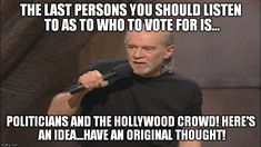 George Carlin politicians suck | THE LAST PERSONS YOU SHOULD LISTEN TO AS TO WHO TO VOTE FOR IS... POLITICIANS AND THE HOLLYWOOD CROWD!HERE'S AN IDEA...HAVE AN ORIGINAL THO | image tagged in george carlin politicians suck | made w/ Imgflip meme maker