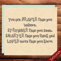 You are braver than you believe, stronger than you seem, smarter than you think and loved more than you know. #tweegram