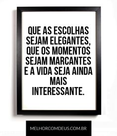 Que as escolhas sejam elegantes, que os momentos sejam marcantes e a vida seja ainda mais interessante. #Frases #Vida #MelhorComDeus