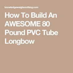 How To Build An AWESOME 80 Pound PVC Tube Longbow