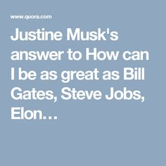 Justine Musk's answer to How can I be as great as Bill Gates, Steve Jobs, Elon…