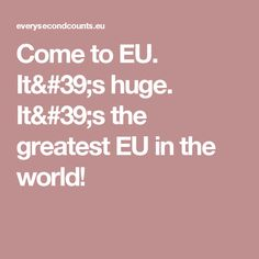 Come to EU. It's huge. It's the greatest EU in the world!