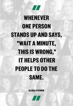 """""""Whenever one person stands up and says, 'Wait a minute, this is wrong,"""" it helps other people to do the same."""" --Gloria Steinem"""
