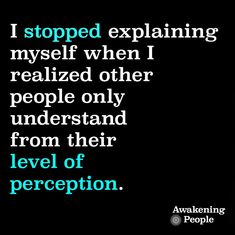 I stopped explaining myself when I realized other people only understand from their level of perception.