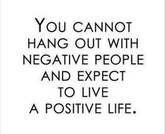 cannot hang out with negative people and expect to live a positive life