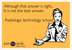 Although that answer is right... It is not the best answer. -Radiologic technology school.