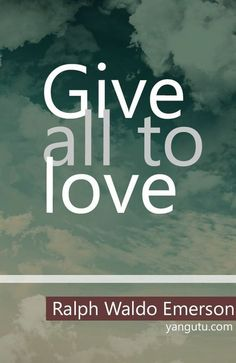 Give all to love, ~ Ralph Waldo Emerson <3 Love Sayings #quotes, #love, #sayings, https://apps.facebook.com/yangutu