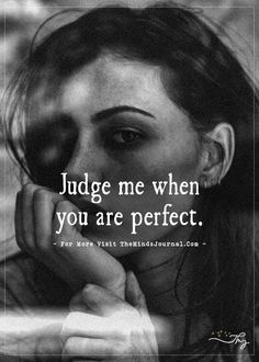 Judge me when you are perfect. - http://themindsjournal.com/judge-me-when-you-are-perfect/