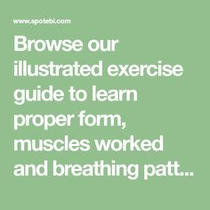 Browse our illustrated exercise guide to learn proper form, muscles worked and breathing pattern. Calculate the number of calories burned per exercise, discover all health benefits and get tips on how to achieve your fitness goals.