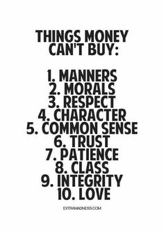 I love this quote because I believe a lot of people put all there focus on making a quick dollar instead of other important qualities in life.  Yes money is great and yes you need money to get most things in life but it can't buy you things that are most important to me like trust, love, and morals. It is sad to see and hear of crimes being committed by people that do things such as prostitution, sell drugs, steal, or even kidnap for money.