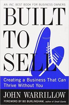 Built to Sell: Creating a Business That Can Thrive Without You: John Warrillow, Bo Burlingham: 9781591845829: Amazon.com: Books