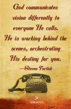 """God Communicates Vision Differently To Everyone. He Calls. He Is Working Behind the Scenes, Orchestrating His Destiny For You"" -Steven Furtick (Greater)"