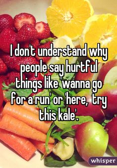 I don't understand why people say hurtful things like 'wanna go for a run' or 'here,  try this kale'.