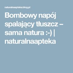 Bombowy napój spalający tłuszcz – sama natura :-) | naturalnaapteka Food And Drink, Health Fitness, Math Equations, Blog, Creative, Shape, Blogging, Health And Fitness, Gymnastics