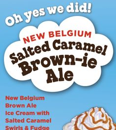 Oh yes we did! New Belgium Salted Caramel Brown-ie Ale. New Belgium Brownie Ale Ice Cream with Salted Caramel Swirls & Fudge Brownies