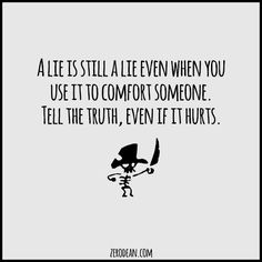 """A lie is still a lie even when you use it to comfort someone. Tell the truth, even if it hurts."""