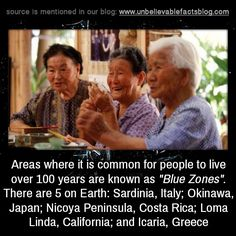 """areas where it is common for people to live over 100 years are known as """"Blue Zones"""". There are 5 on Earth: Sardinia, Italy; Okinawa, Japan; Nicoya Peninsula, Costa Rica; Loma Linda, California; and Icaria, Greece"""