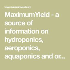 MaximumYield - a source of information on hydroponics, aeroponics, aquaponics and organics as well as greenhouse, small-space, container, urban and vertical growing.