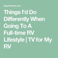 Things I'd Do Differently When Going To A Full-time RV Lifestyle | TV for My RV