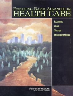 Fostering Rapid Advances in Health Care: Learning from System Demonstrations (2002). Download a free PDF at http://www.nap.edu/catalog/10565/fostering-rapid-advances-in-health-care-learning-from-system-demonstrations?utm_source=pinterest