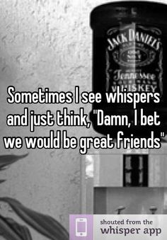 """Sometimes I see whispers and just think, """"Damn, I bet we would be great friends"""""""