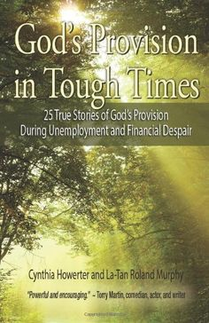 God's Provision in Tough Times - 25 True Stories of God s Provision During Unemployment and Financial Despair by Cynthia Howerter La-Tan Roland Murphy, http://www.amazon.com/dp/1938499441/ref=cm_sw_r_pi_dp_Ivx5rb0D80CGM