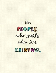 'I like people who smile when it's raining.' (Reminds me of my red-headed daughter who still loves to play in the rain. :)