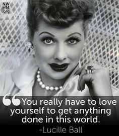 """You really have to love yourself to get anything done in this world.""- Lucille Ball"