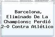 http://tecnoautos.com/wp-content/uploads/imagenes/tendencias/thumbs/barcelona-eliminado-de-la-champions-perdio-20-contra-atletico.jpg Barcelona. Barcelona, eliminado de la Champions: perdió 2-0 contra Atlético, Enlaces, Imágenes, Videos y Tweets - http://tecnoautos.com/actualidad/barcelona-barcelona-eliminado-de-la-champions-perdio-20-contra-atletico/