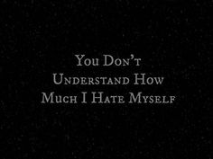 Here is the funny thing. I always try to do the right thing and just, be me. But I hate me. I don't really believe I'm doing the right thing.Yet I'm doing it,which only makes me hate myself even more.