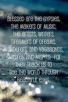 Blessed are the gypsies, the makers of music, the artists, writers, dreamers of dreams, wanderers and vagabonds, children and misfits, for they teach us to see the world through beautiful eyes. #Quotes
