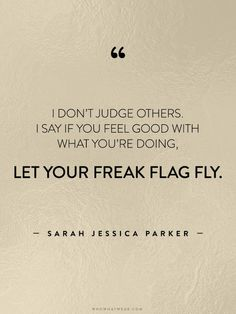 """I don't judge others. I say if you feel good with what you're doing, let your freak flag fly."" - Sarah Jessica Parker #WWWQuotesToLiveBy"