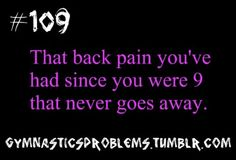 only in gymnastics: that back pain you've had singe you were 9 that never goes away! This is my life!