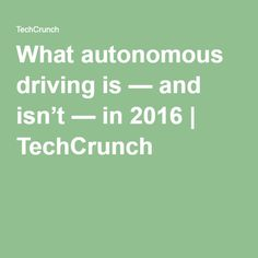 What autonomous driving is — and isn't — in 2016 | TechCrunch
