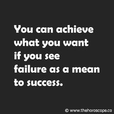 You can achieve what you want if you see failure as a mean to success. © www.thehoroscope.co