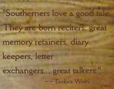 """""""Southerners love a good tale.  They are born reciters, great memory retainers, diary keepers, letter exchangers..... great talkers"""""""
