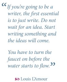 "Writing advice from Louis L'Amour: ""If you're going to be a writer, the first essential is to just write. Do not wait for an idea. Start writing something and the ideas will come. You have to turn the faucet on before the water starts to flow."""