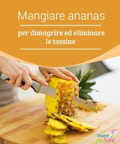 Mangiare ananas per dimagrire ed eliminare le tossine  Perché è utile mangiare ananas e includerla il più possibile nella nostra dieta