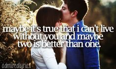 maybe it's true that i can't live without you and maybe two is better than one.--two is better than one; boys like girls <3