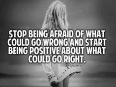 Stop being afraid of what could go wrong, and start being positive about what could go right.