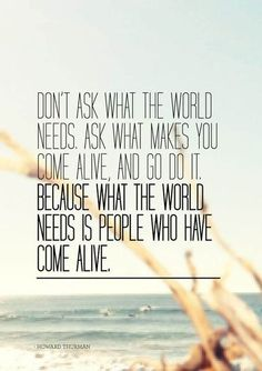 because what the world needs is people who have come alive