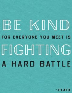 Be kind ~~Plato! I live by this quote:) in my work i see and see a lot of sadness! Being Kind is my small contribution to the world!