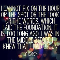 """""""I cannot fix on the hour or the spot or the look or the words, which laid the foundation. It is too long ago. I was in the middle before I knew that it had begun"""" - Mr. Darcy <3 Love this quote"""