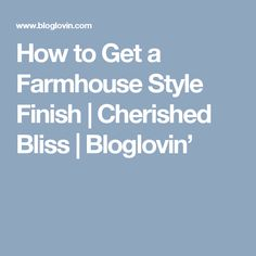 How to Get a Farmhouse Style Finish   Cherished Bliss   Bloglovin'