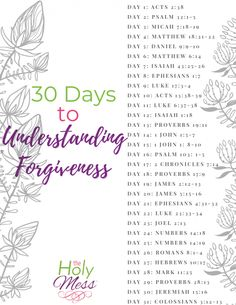 Bible Verses about Forgiveness - 30 Day Bible Reading Plan The Holy Mess Read these Bible Verses about Forgiveness to understand how God forgives you and how you can forgive others who have hurt you.