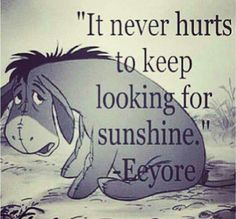 """It never hurts to keep looking for sunshine."" Disney Quotes- Eeyore from Winnie the Pooh Cute Quotes, Great Quotes, Quotes To Live By, Inspirational Quotes, Cute Disney Quotes, Disney Senior Quotes, Beautiful Disney Quotes, Disney Sayings, Famous Disney Movie Quotes"