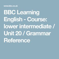 BBC Learning English - Course: lower intermediate / Unit 20 / Grammar Reference