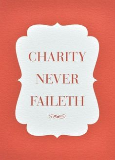 charity never faileth  I truly believe this!!!!!