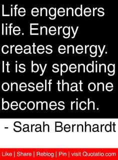 Life engenders life. Energy creates energy. It is by spending oneself that one becomes rich. - Sarah Bernhardt #quotes #quotations