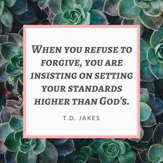 When you REFUSE to FORGIVE, you are insisting on setting your standards higher than God's.
